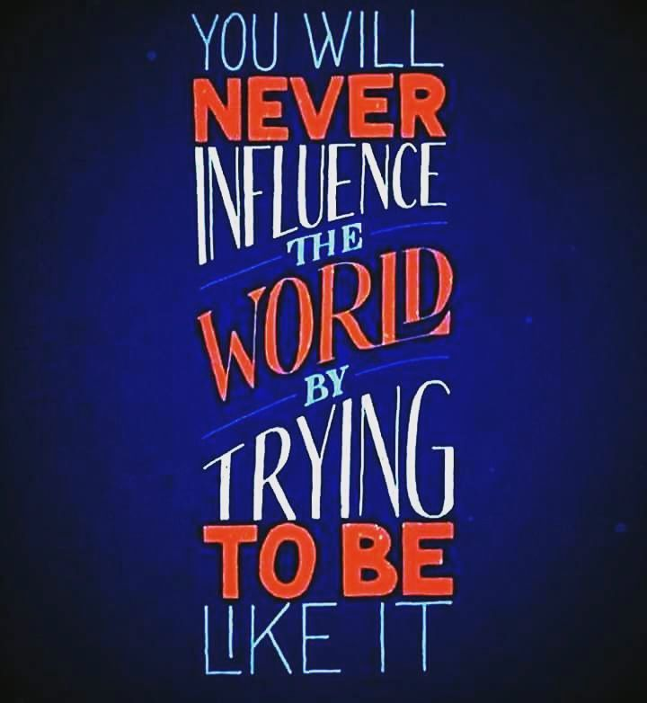 Stop trying to be like everyone else. Find your own voice and be unique. This is the only way to influence the world and impact other people's lives.