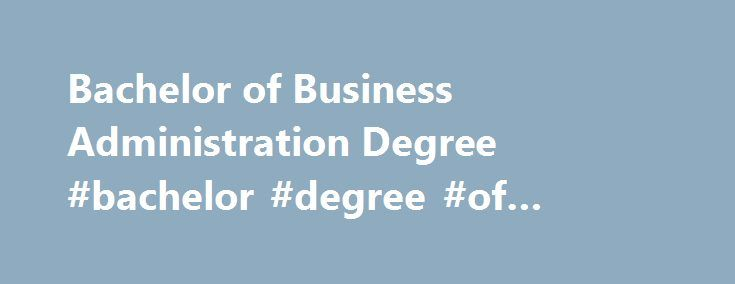 Bachelor of Business Administration Degree #bachelor #degree #of #business http://idaho.nef2.com/bachelor-of-business-administration-degree-bachelor-degree-of-business/  # Bachelor of Business Administration Degree Updated April 22, 2016 What Is a Bachelor of Business Administration Degree? A Bachelor of Business Administration degree is an undergraduate degree with a focus on business administration. Business administration is the most popular postsecondary major in the United States…