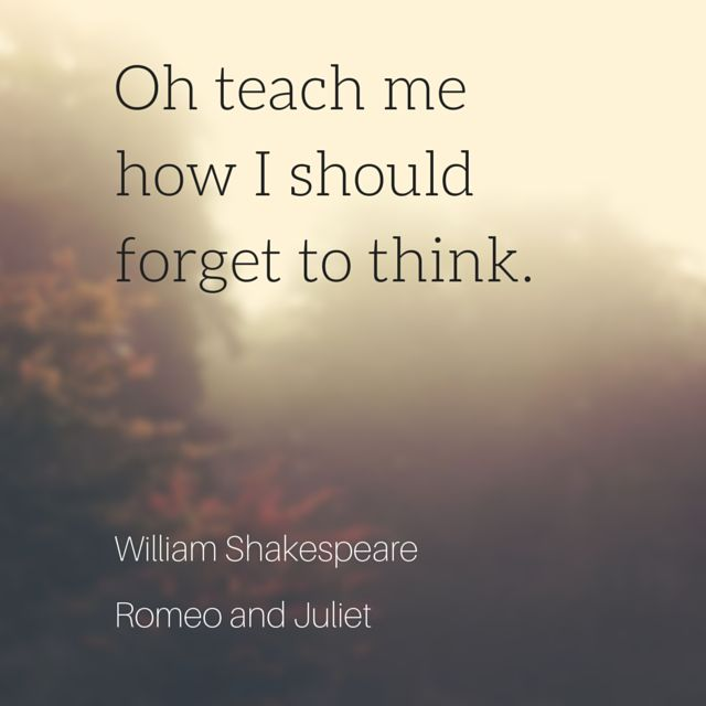 Oh teach me how I should forget to think. William Shakespeare, Romeo and Juliet. click on this image to see the most sophisticated collection of inspiring quotes!