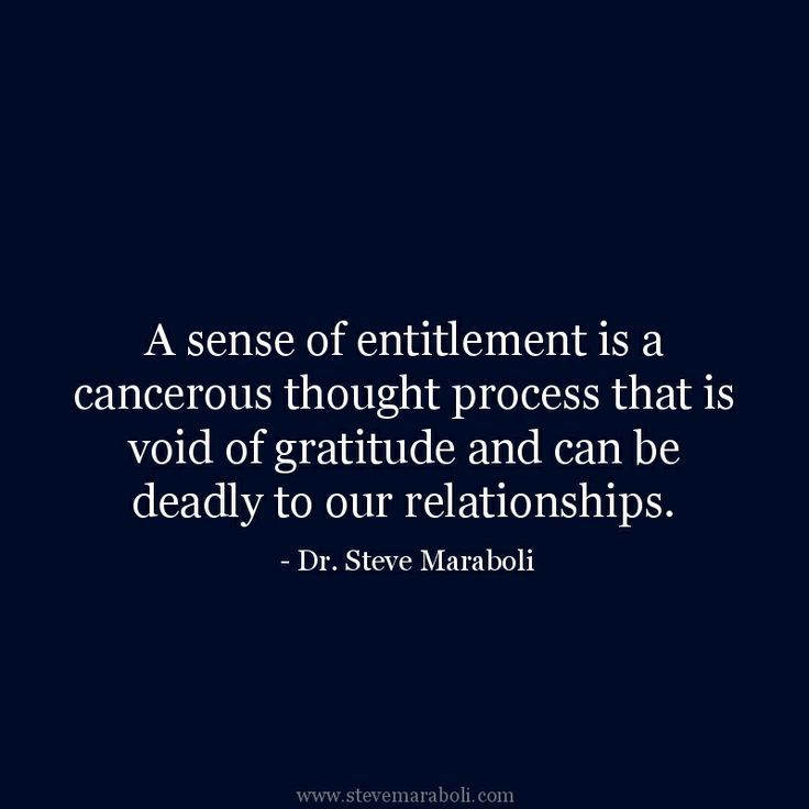 """""""A sense of entitlement is a cancerous thought process that is void of gratitude and can be deadly to our relationships."""" - Steve Maraboli"""