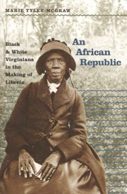 """An African Republic: Black and White Virginians in the Making of Liberia"" a story of hope and misunderstanding, race and freedom, by Marie Tyler-McGraw. The West African nation Liberia arose from the aspirations of the American Colonization Society, which attempted to persuade free blacks to emigrate from the United States to the colony of Liberia. Ultimately, the colonization scheme failed, but Liberia endured."