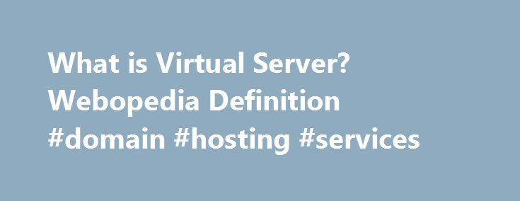 What is Virtual Server? Webopedia Definition #domain #hosting #services http://vps.nef2.com/what-is-virtual-server-webopedia-definition-domain-hosting-services/  #virtual server hosting # virtual server Related Terms A server. usually a Web server. that shares computer resources with other virtual servers. In this context, the virtual part simply means that it is not a dedicated server — that is, the entire computer is not dedicated to running the server software. Virtual Web servers are a…