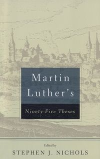 Martin Luther's 95 Theses: Dr. Stephen Nichols - Book - Justification, Faith, Church History, Medieval Church, Reformation | Ligonier Ministries Store