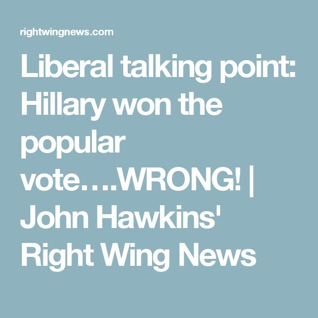 Liberal talking point: Hillary won the popular vote….WRONG! | John Hawkins' Right Wing News