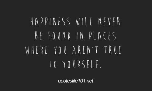 happiness will never be found in places where you aren't true to yourself