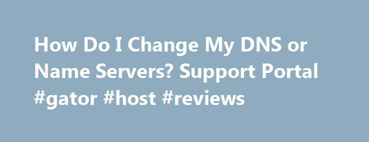 How Do I Change My DNS or Name Servers? Support Portal #gator #host #reviews http://zambia.remmont.com/how-do-i-change-my-dns-or-name-servers-support-portal-gator-host-reviews/  # Put two or more words in quotes to search for a phrase: name servers Prepend a plus sign to a word or phrase to require its presence in an article: +cpanel Prepend a minus sign to a word or phrase to require its absence in an article: -windows Words of less than three characters are ignored. All searches are…