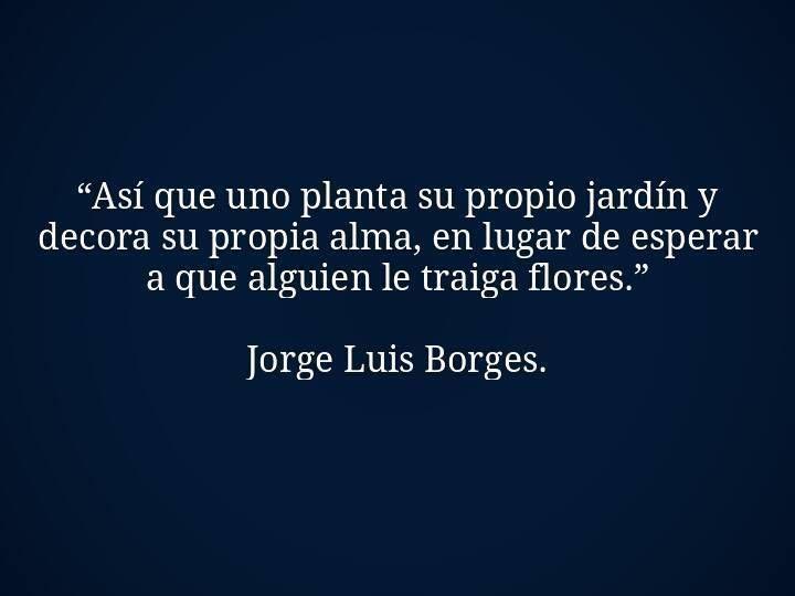 """""""Así que uno planta su propio jardín y decora su propia alma, en lugar de esperar a que alguien le traiga flores"""". JL Borges."""