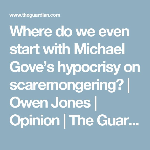 Where do we even start with Michael Gove's hypocrisy on scaremongering?   Owen Jones   Opinion   The Guardian