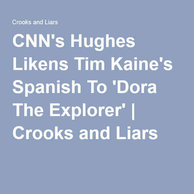 CNN's Hughes Likens Tim Kaine's Spanish To 'Dora The Explorer' | Crooks and Liars