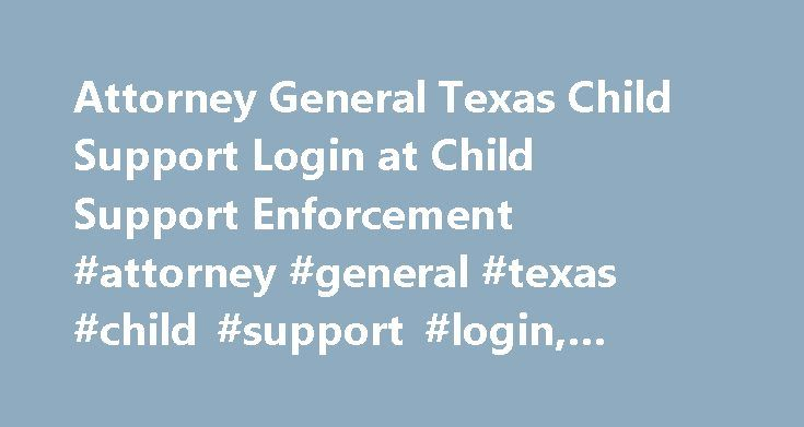 Attorney General Texas Child Support Login at Child Support Enforcement #attorney #general #texas #child #support #login, #child #support #enforcement http://stock.nef2.com/attorney-general-texas-child-support-login-at-child-support-enforcement-attorney-general-texas-child-support-login-child-support-enforcement/  # Attorney General Texas Child Support Login How to Find Out If I Owe Back Child Support in the State of Texas If you owe back child support in the state of Texas, you may need to…