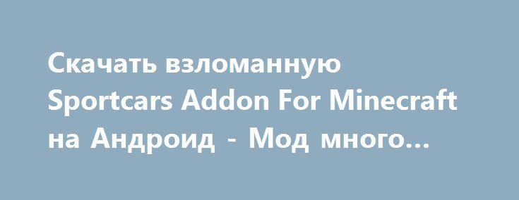 Скачать взломанную Sportcars Addon For Minecraft на Андроид - Мод много монет http://droid-vip.ru/gonki/592-skachat-vzlomannuyu-sportcars-addon-for-minecraft-na-android-mod-mnogo-monet.html  Оригинальная игра Sportcars Addon For Minecraft на Андроид - приятные гонки от подающего надежды разработчика Xenon.Mobile ?. Наименьший размер незанятого места для разархивирования Зависит от устройства, уберите неиспользуемые приложения с памяти для обычной загрузки данного приложения. Проверьте свою…