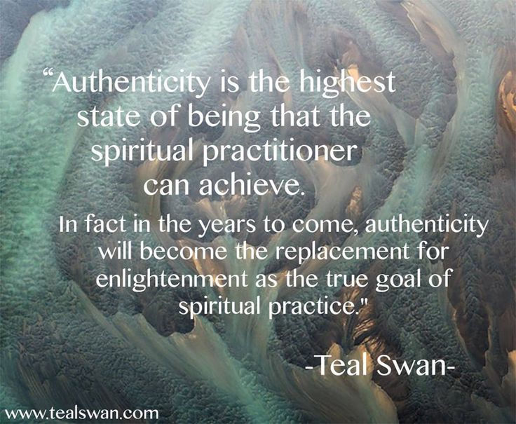 """""""Authenticity is the highest state of being that the spiritual practitioner can achieve. In fact in the years to come, authenticity will become the replacement for enlightenment as the true goal of spiritual practice."""" Quote by Teal Swan (The Spiritual Catalyst)"""