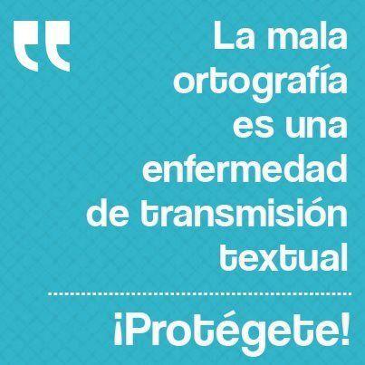 ... La mala ortografía es una enfermedad de transmisión textual. ¡Protégete!.