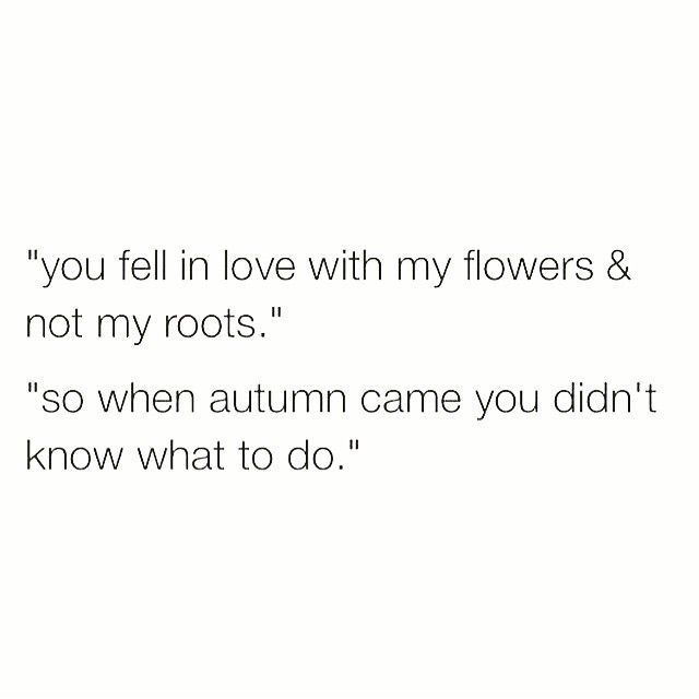 You fell in love with my flowers and not my roots. So when autumn came, you didn't know what to do.