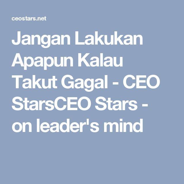 Jangan Lakukan Apapun Kalau Takut Gagal - CEO StarsCEO Stars - on leader's mind