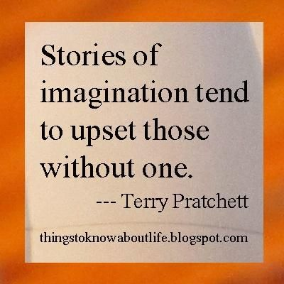 Stories of imagination tend to upset those without one. – Terry Pratchett