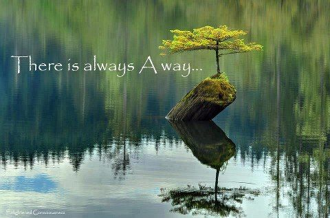 There is always a way! http://www.LoveLifeWisdom.com