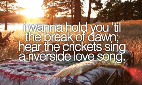 I wanna hold you 'til the break of dawn; hear the crickets sing a riverside love song.