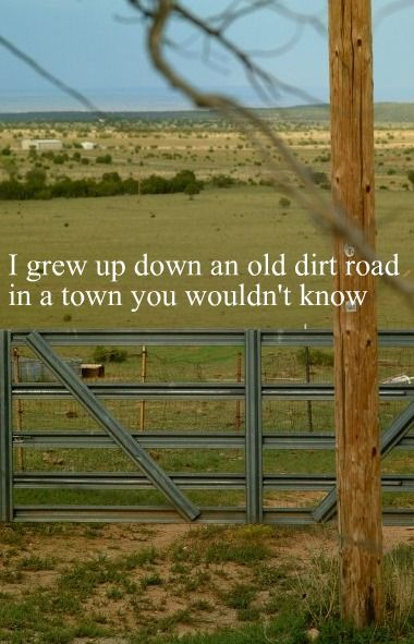 I still live in the sticks where you wouldn't go. In a town of 1200 off an old dirt road And a country boy is all I'll ever be...