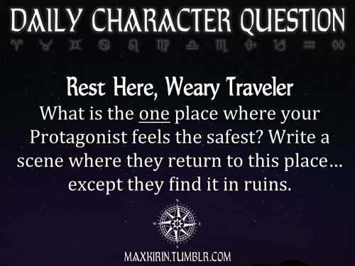 ✶ DAILY CHARACTER QUESTION ✶  Rest Here, Weary Traveler What is the one place where your Protagonist feels the safest? Write a scene where they return to this place… except they find it in ruins.  Want to publish a story inspired by this prompt? Click here to read the guidelines~ ♥︎ And, if you're looking for more writerly content, make sure to follow me: maxkirin.tumblr.com!