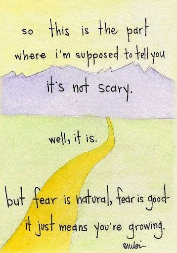 It is scary. Fear is natural and good. Embrace it. (via Inspiring Friendship Life Love Family Wisdom Quote 039)
