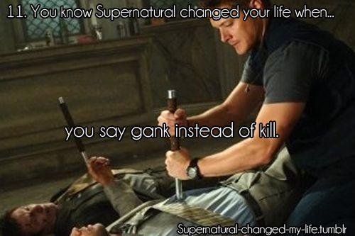 11. You know Supernatural changed your life when... | Submitted by: liddlekitteh
