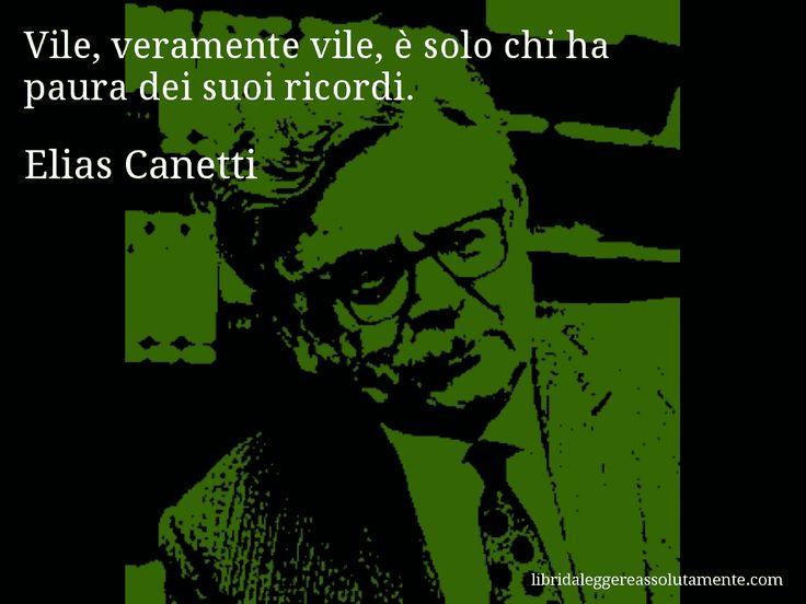 Aforisma di Elias Canetti : Vile, veramente vile, è solo chi ha paura dei suoi ricordi.