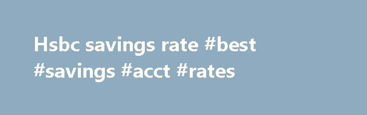 Hsbc savings rate #best #savings #acct #rates http://savings.remmont.com/hsbc-savings-rate-best-savings-acct-rates/  Hsbc savings rate By kaden68 2008. opcnbo ever available at 6% APY. HSBC Advance Online...