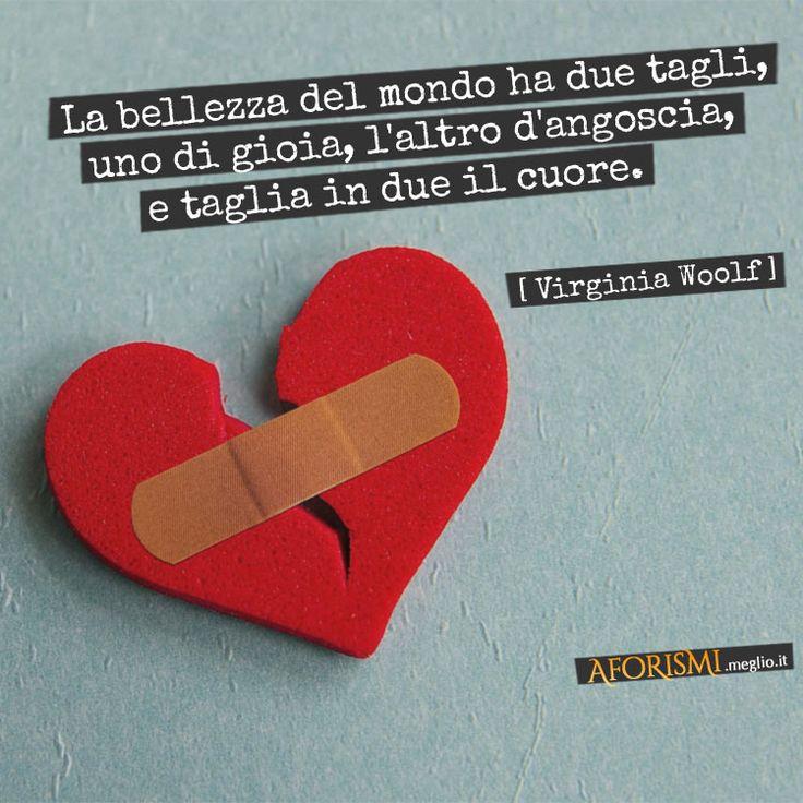 La bellezza del mondo ha due tagli, uno di gioia, l'altro d'angoscia, e taglia in due il cuore. (Virginia Woolf)