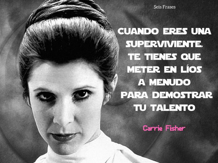 """""""Cuando eres una superviviente te tienes que meter en líos a menudo para demostrar tu talento."""" - Carrie Fisher"""