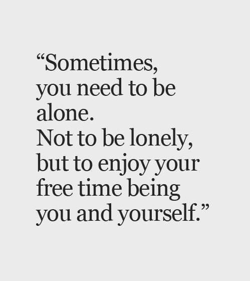 """Image result for """"Sometimes you need to be alone. Not to be lonely, but to enjoy your free time being you and yourself"""""""