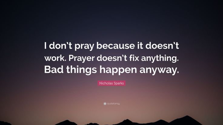 Why pray for things to happen?-You alone are in charge of your destiny and future-so go make it happen...rather than just praying and wishing for it. Bad things happen and no amount of prayer will ever stop that. #fact