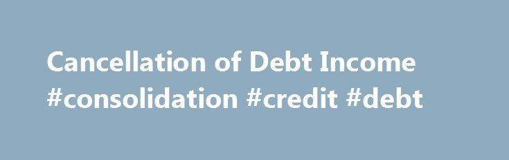 Cancellation of Debt Income #consolidation #credit #debt http://debt.remmont.com/cancellation-of-debt-income-consolidation-credit-debt/  #debt cancellation # Cancellation of Debt Income Form 982 How a cancelled debt can lead to a tax obligation. You may be able to avoid declaring cancelled debt as income. Consult with a tax professional, whenever you have debt cancelled. Will you owe the IRS any taxes if you receive a 1099-C? The short answer…