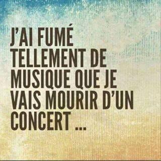 J'ai fumé tellement de musique que je vais mourir d'un concert ...
