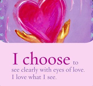 I choose to see clearly with eyes of love. I love what I see. ~ Louise L. Hay
