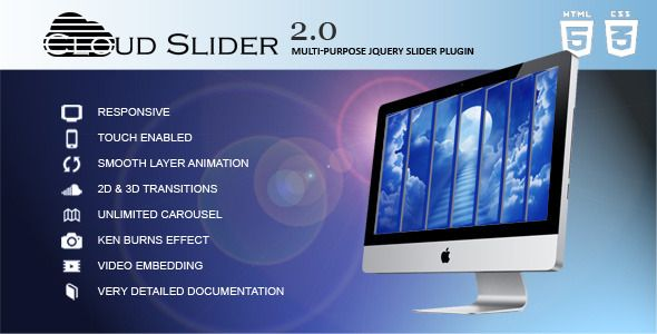 Cloud Slider - Responsive jQuery Slider Plugin . Cloud Slider is a responsive jQuery slider plugin. It supports many features like: fully responsive, touch enabled, smooth layered animation, 2d & 3d transitions, 18 easily customizable built-in skins, unlimited 2d & 3d carousels and category carousel(multi carousel in a slider), ken-burns effect,