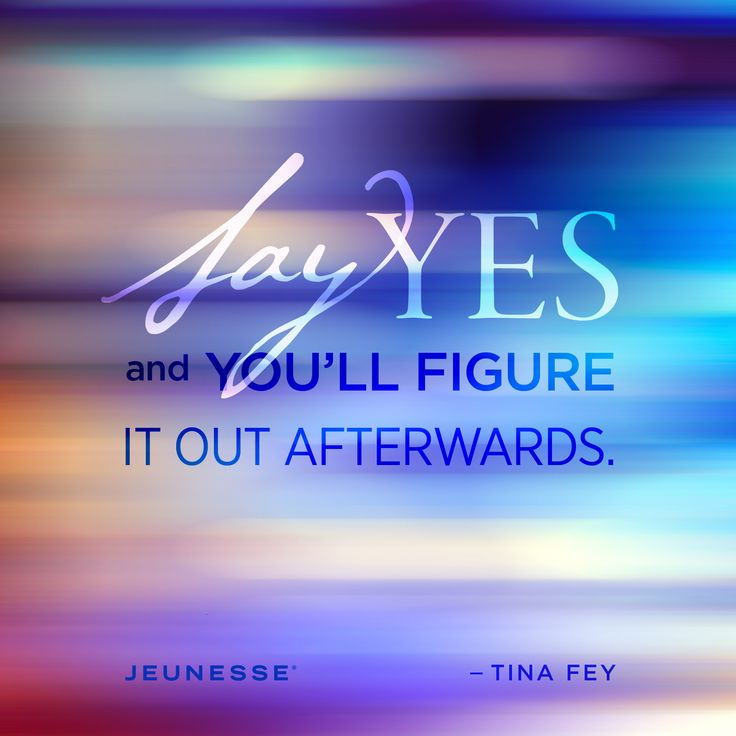 Say yes and you'll figure it out afterwards. -Tina Fey