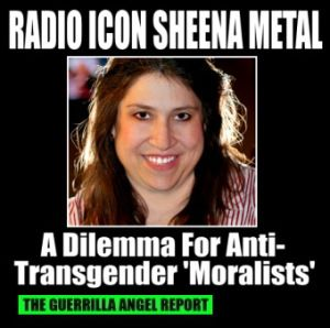 "Radio Icon Sheena Metal Poses Dilemma for Anti-Trangender 'Moralists'     THE GUERRILLA ANGEL REPORT — (I wrote this for The Huffington Post.) You'll find these ""moralists"" dwelling in the comments section of mainstream Internet media sites immediately following the publication of any kind of trans-related story. We've all seen their vile, hateful, myopic, black-and-white views of gender:"