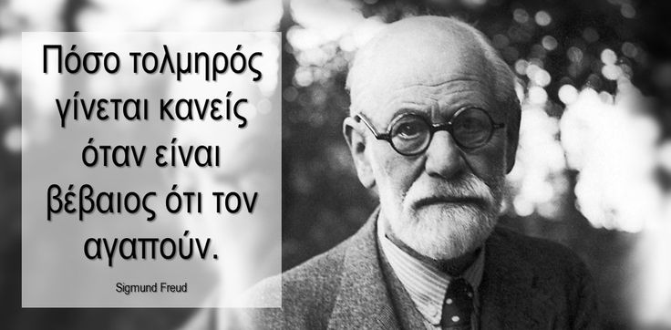 Πόσο τολμηρός γίνεται κανείς όταν είναι βέβαιος ότι τον αγαπούν. Sigmund Freud