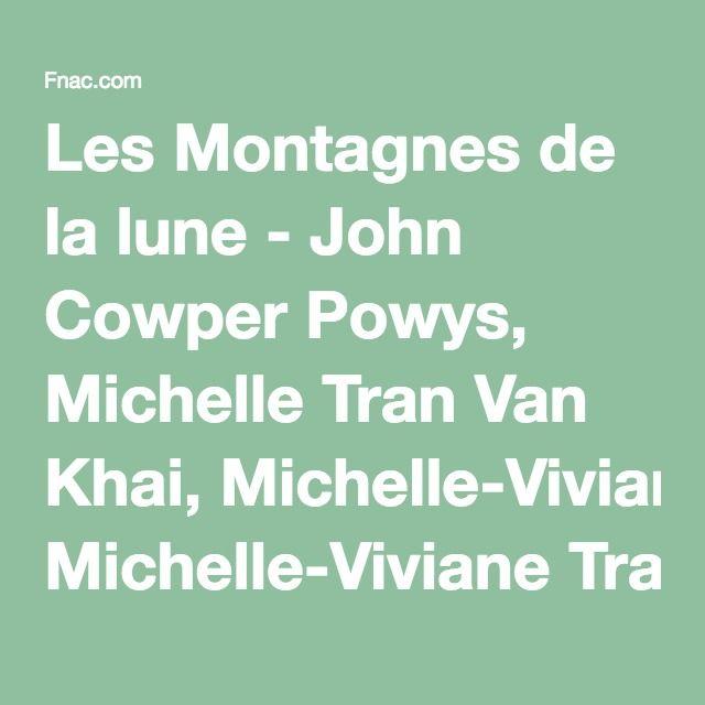 Les Montagnes de la lune - John Cowper Powys, Michelle Tran Van Khai, Michelle-Viviane Tran Van Khai - Achat Livre - Fnac.com