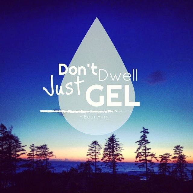 Don't dwell, just GEL. - Eoin Finn #quote #eoinism #blissology