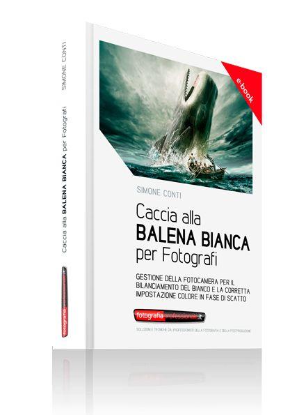 Caccia alla Balena Bianca per Fotografi - Gestione della fotocamera per il bilanciamento del bianco e la corretta impostazione colore in fase di scatto Un eBook di FotografiaProfessionale.it creato da Simone Conti