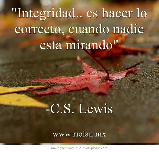 Integridad.. es hacer lo correcto, cuando nadie esta mirando  -C.S. Lewis     Integrity is doing right when no one else is watching.