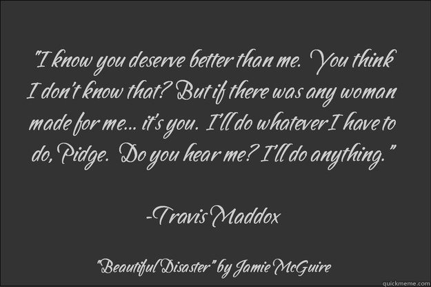 """""""I know you deserve better than me.""""  Travis Maddox Quote from """"Beautiful Disaster"""" by Jamie McGuire"""