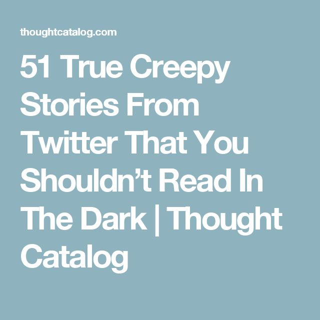 51 True Creepy Stories From Twitter That You Shouldn't Read In The Dark | Thought Catalog