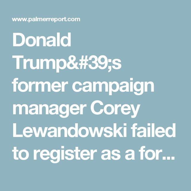 Donald Trump's former campaign manager Corey Lewandowski failed to register as a foreign agent - Palmer Report