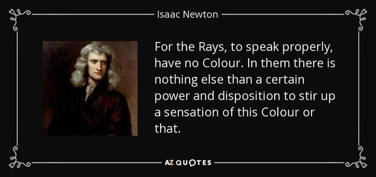 For the Rays, to speak properly, have no Colour. In them there is nothing else than a certain power and disposition to stir up a sensation of this Colour or that. - Isaac Newton