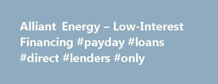 Alliant Energy – Low-Interest Financing #payday #loans #direct #lenders #only http://loan.remmont.com/alliant-energy-low-interest-financing-payday-loans-direct-lenders-only/  #low interest loans # Low-Interest Financing For our business customers in Iowa Yes, you can afford to invest in energy efficiency. Low-interest financing from Alliant Energy and the financial institution selected for our loan program makes it possible. If you qualify, there are no loan fees, no points, no security…