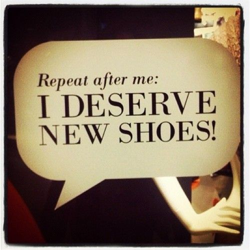 Repeat after me: I DESERVE NEW SHOES! So true!