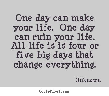 One day can make your life. One day can ruin your life. All life is is four or five big days that change everything.